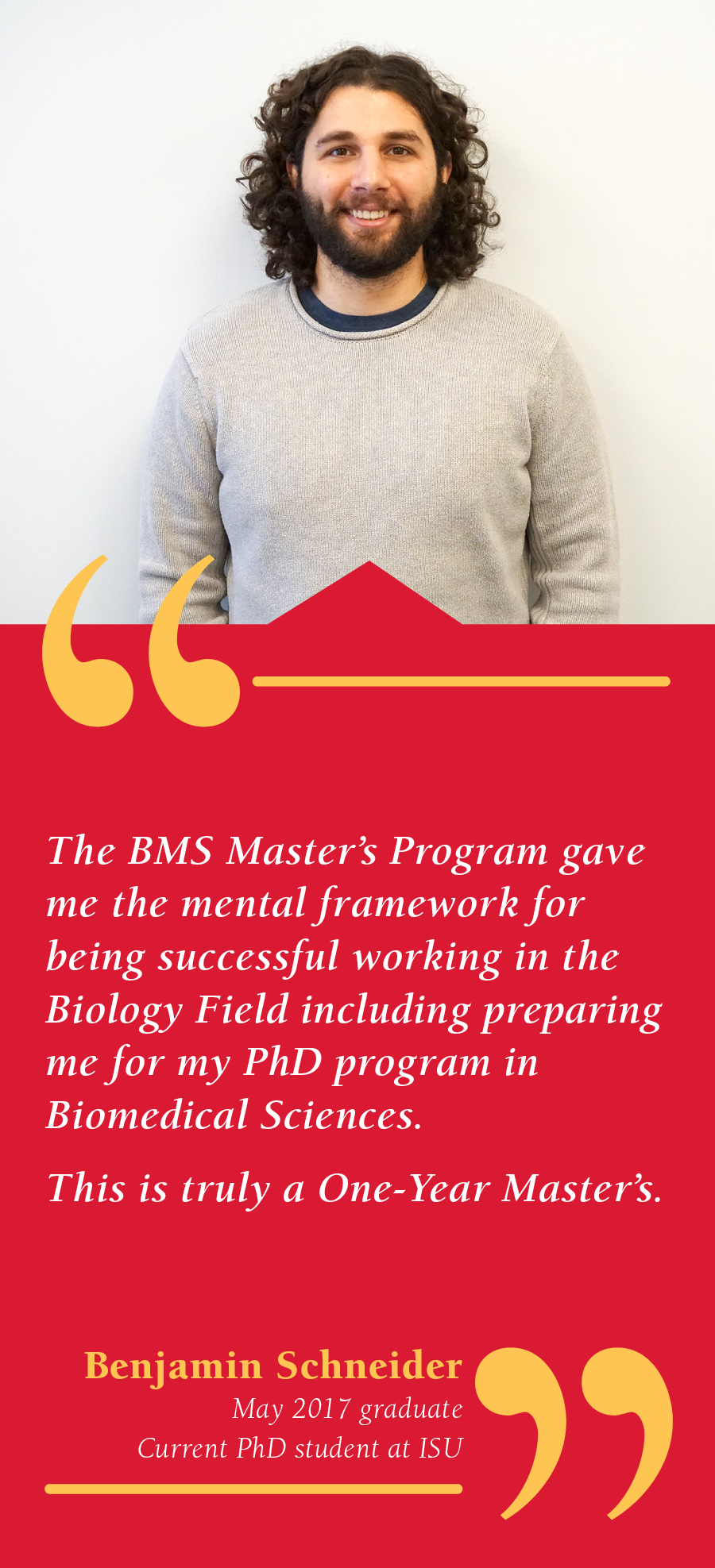 Ben Schneider, BMS One-Year Program Graduate, Current BMS PhD student: The BMS Master's Program gave me the mental framework for being successful working in the Biology Field including preparing me for my PhD Program in Biomedical Sciences. This is truly a One-Year Master's