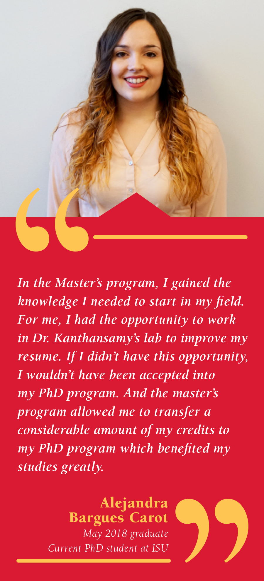 Alejandra Bargues Carot, May 2018 One-Year Program Graduate, Current PhD student at Iowa State, In the Master's Program I gained the knowledge I needed to start in my field. For me, I had the opportunity to work in Dr. Kanthasamy's lab to improve my resume. If I didn't have this opportunity I wouldn't have been accepted into my PhD program.