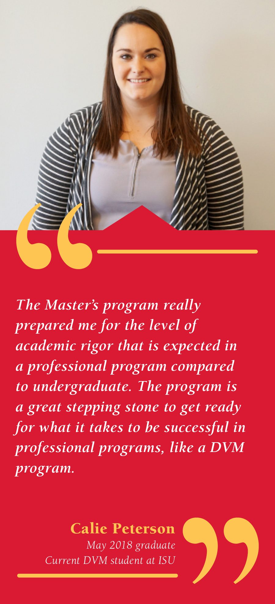 Calie Peterson, May 2018 graduate, Current DVM student at Iowa State, The One-Year Master's program really prepared my for the level of academic rigor that is expected in a professional program compared to undergraduate. The program is a great stepping stone to get ready for what i takes to be successful in professional programs, like a DVM program.